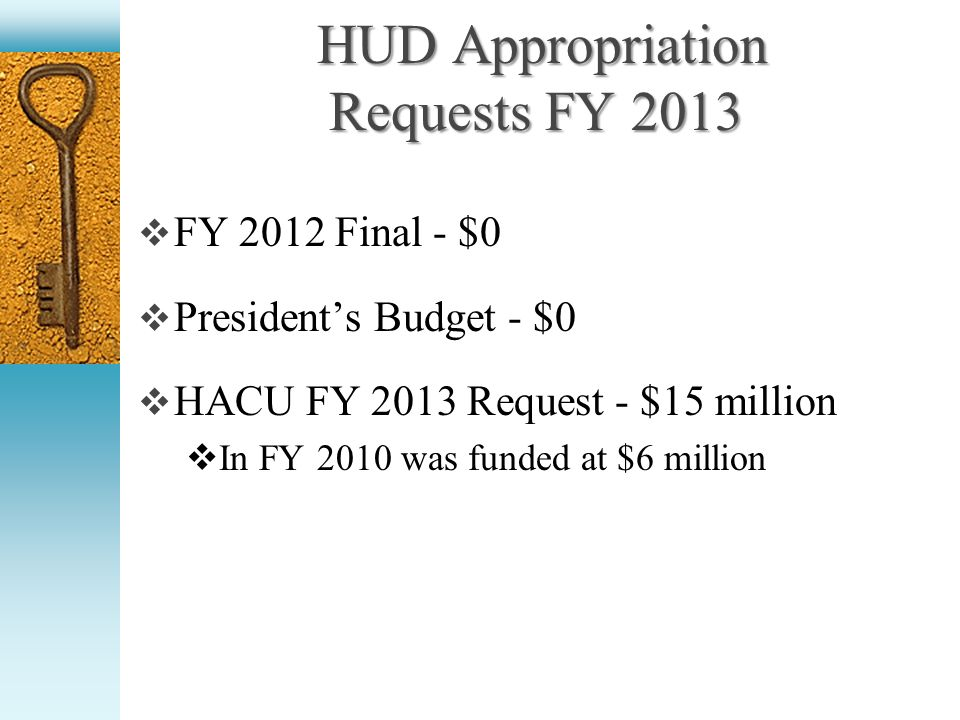 HUD Appropriation Requests FY 2013 HUD Appropriation Requests FY 2013 FY 2012 Final - $0 Presidents Budget - $0 HACU FY 2013 Request - $15 million In