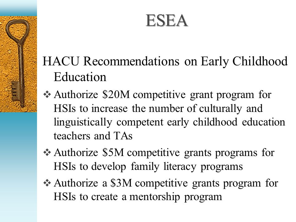 ESEA HACU Recommendations on Early Childhood Education Authorize $20M competitive grant program for HSIs to increase the number of culturally and linguistically competent early childhood education teachers and TAs Authorize $5M competitive grants programs for HSIs to develop family literacy programs Authorize a $3M competitive grants program for HSIs to create a mentorship program