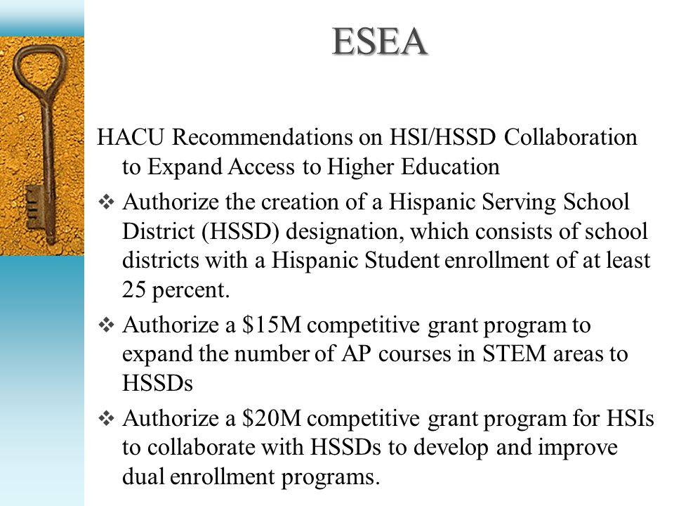 ESEA HACU Recommendations on HSI/HSSD Collaboration to Expand Access to Higher Education Authorize the creation of a Hispanic Serving School District (HSSD) designation, which consists of school districts with a Hispanic Student enrollment of at least 25 percent.