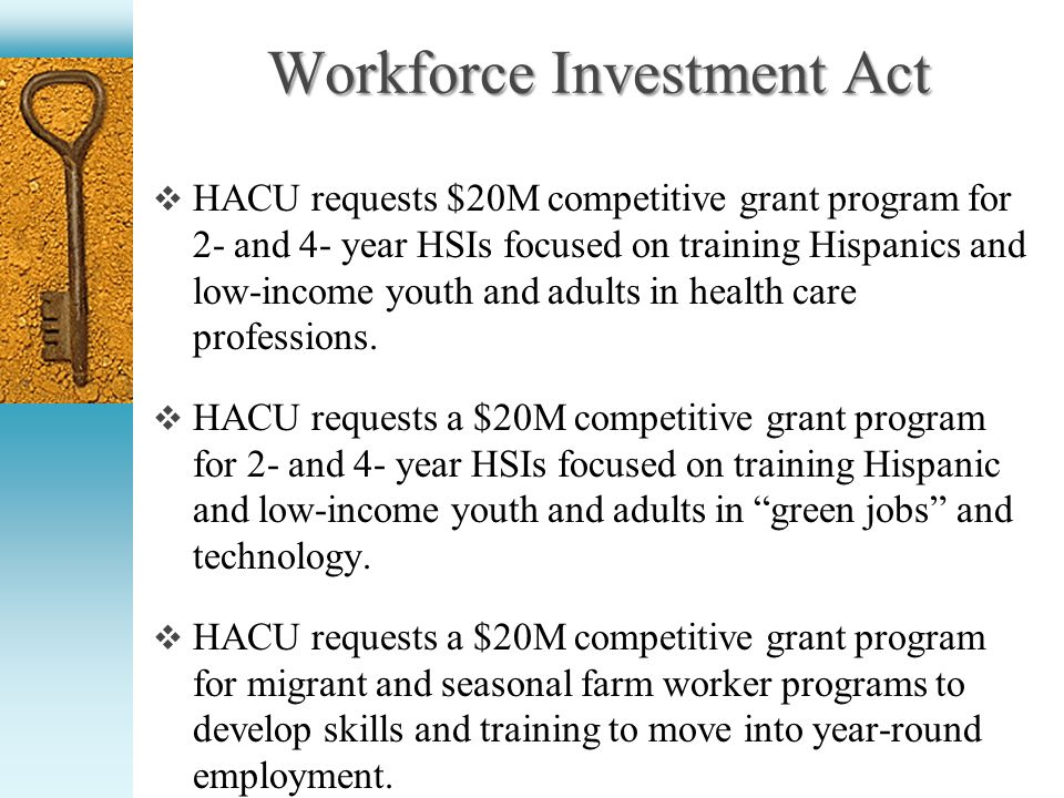 Workforce Investment Act HACU requests $20M competitive grant program for 2- and 4- year HSIs focused on training Hispanics and low-income youth and adults in health care professions.