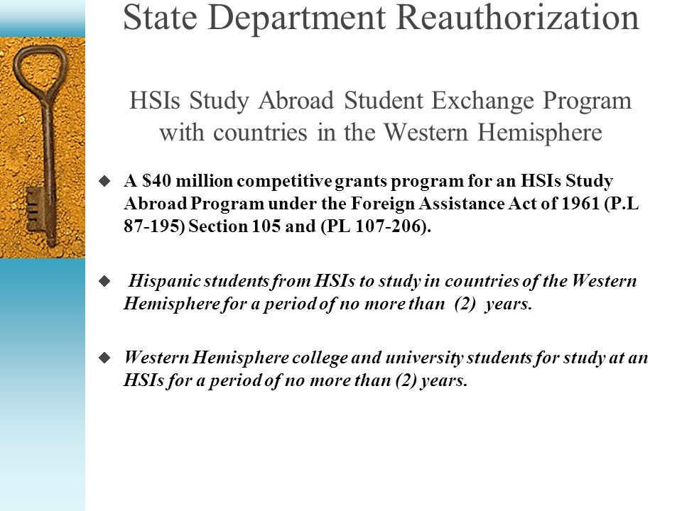 State Department Reauthorization HSIs Study Abroad Student Exchange Program with countries in the Western Hemisphere A $40 million competitive grants program for an HSIs Study Abroad Program under the Foreign Assistance Act of 1961 (P.L 87-195) Section 105 and (PL 107-206).