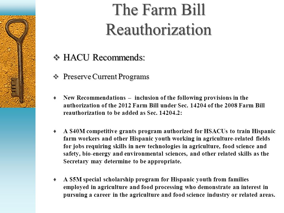 The Farm Bill Reauthorization HACU Recommends: HACU Recommends: Preserve Current Programs Preserve Current Programs New Recommendations – inclusion of the following provisions in the authorization of the 2012 Farm Bill under Sec.