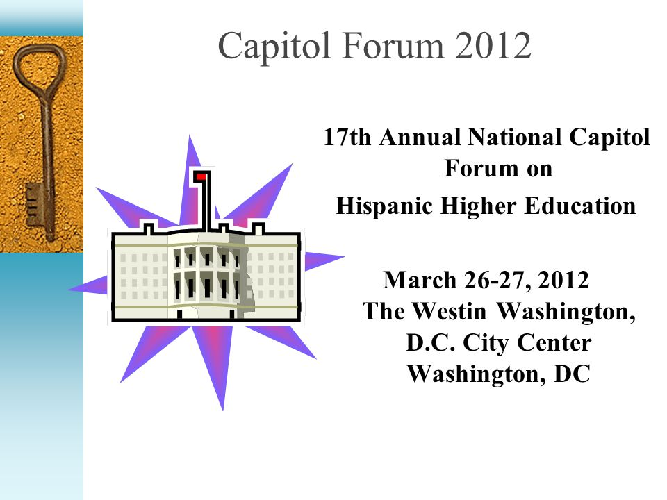 Capitol Forum 2012 17th Annual National Capitol Forum on Hispanic Higher Education March 26-27, 2012 The Westin Washington, D.C.