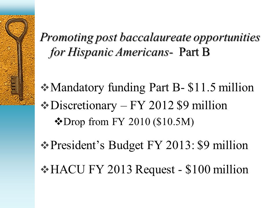 Promoting post baccalaureate opportunities for Hispanic Americans- Part B Mandatory funding Part B- $11.5 million Discretionary – FY 2012 $9 million Drop from FY 2010 ($10.5M) Presidents Budget FY 2013: $9 million HACU FY 2013 Request - $100 million