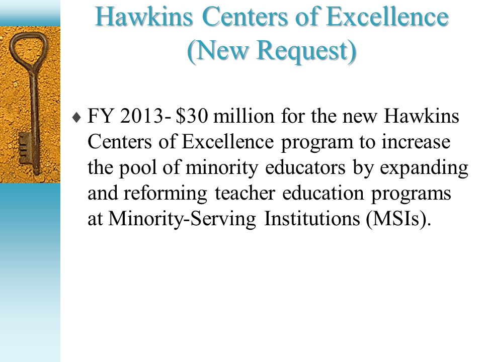 Hawkins Centers of Excellence (New Request) FY 2013- $30 million for the new Hawkins Centers of Excellence program to increase the pool of minority ed