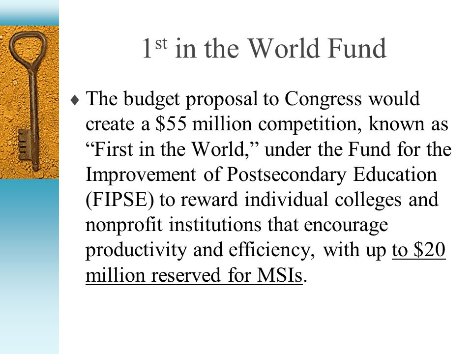 1 st in the World Fund The budget proposal to Congress would create a $55 million competition, known as First in the World, under the Fund for the Improvement of Postsecondary Education (FIPSE) to reward individual colleges and nonprofit institutions that encourage productivity and efficiency, with up to $20 million reserved for MSIs.