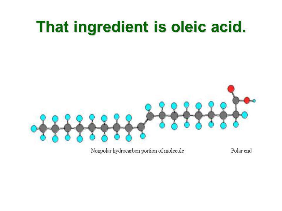 That ingredient is oleic acid.