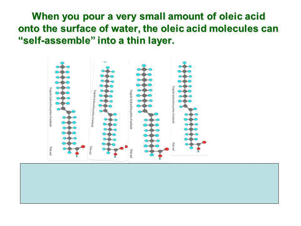 When you pour a very small amount of oleic acid onto the surface of water, the oleic acid molecules can self-assemble into a thin layer. When you pour