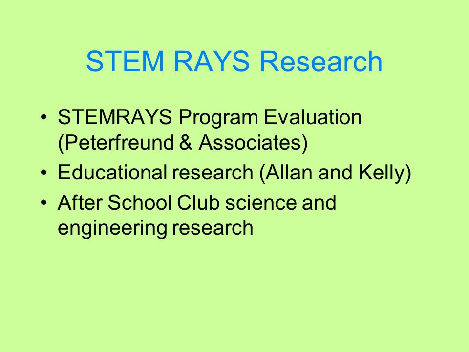 STEM RAYS Research STEMRAYS Program Evaluation (Peterfreund & Associates) Educational research (Allan and Kelly) After School Club science and enginee