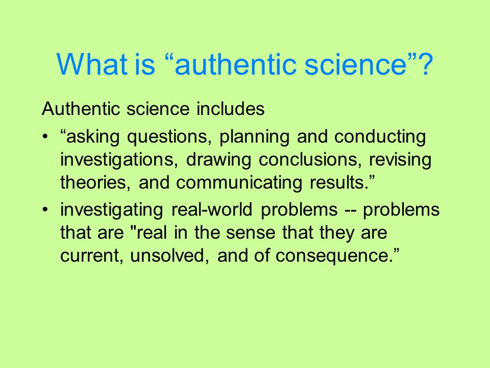 What is authentic science? Authentic science includes asking questions, planning and conducting investigations, drawing conclusions, revising theories