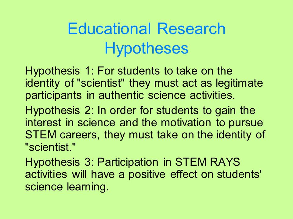 Educational Research Questions 1)Do students who participate in STEM RAYS programs take on the identity of scientist? (Hypothesis 1) 2)If the students do take on the identity of scientist, how does this affect their interest in science and the motivation to pursue STEM careers.