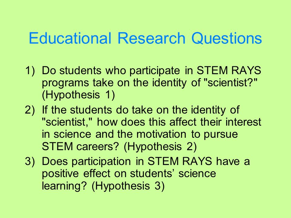 Educational Research Questions Questions 1 and 2 are being addressed by measuring (a) students career interests [Career survey]*, (b) their understanding of the nature of science [NOS survey]* and (c) by determining any changes in their use of science language [review of student products].