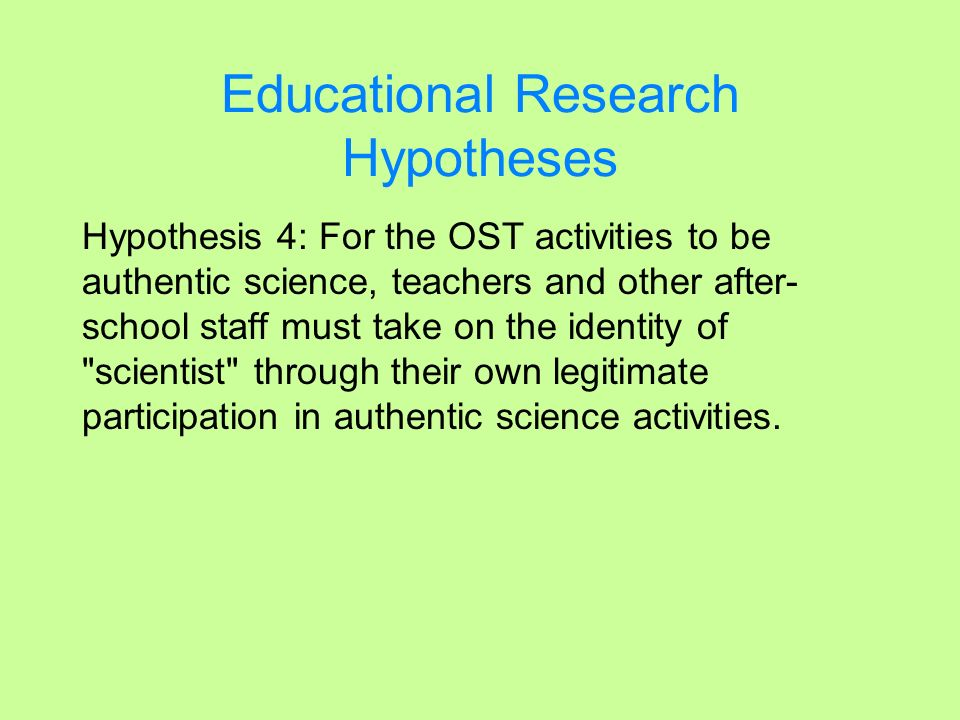 Educational Research Hypotheses Hypothesis 4: For the OST activities to be authentic science, teachers and other after- school staff must take on the
