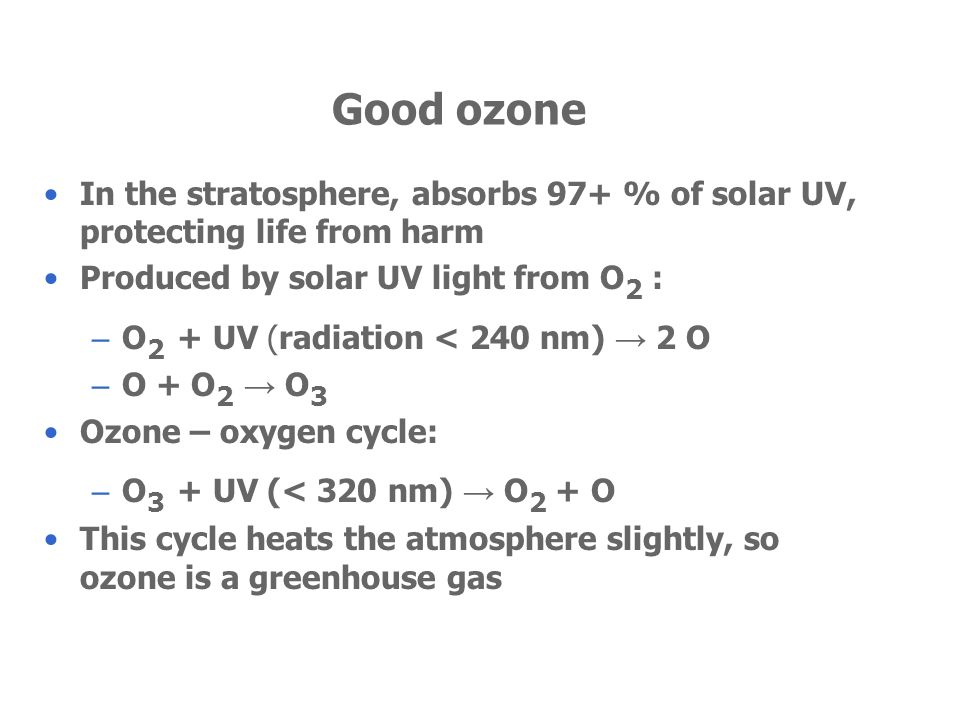 Good ozone In the stratosphere, absorbs 97+ % of solar UV, protecting life from harm Produced by solar UV light from O 2 : – O 2 + UV (radiation < 240