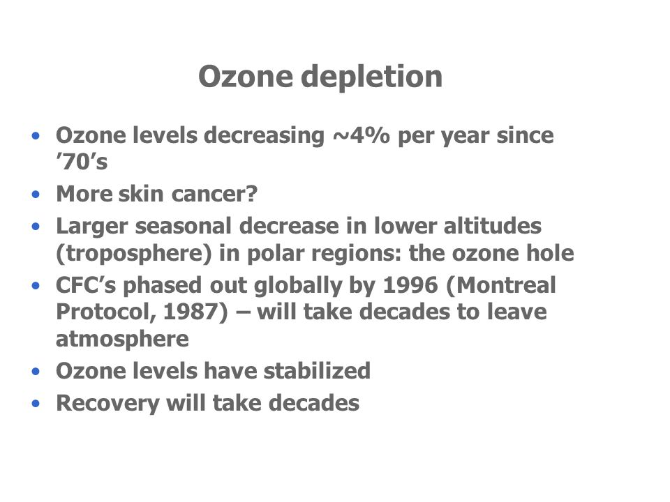 Ozone depletion Ozone levels decreasing ~4% per year since 70s More skin cancer? Larger seasonal decrease in lower altitudes (troposphere) in polar re
