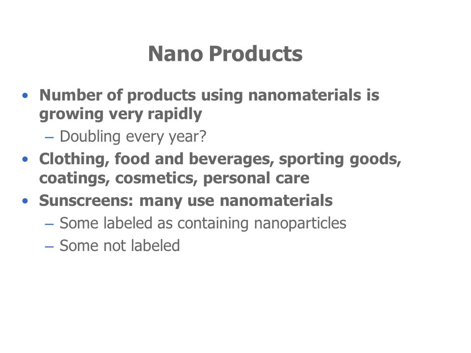 Nano Products Number of products using nanomaterials is growing very rapidly – Doubling every year? Clothing, food and beverages, sporting goods, coat