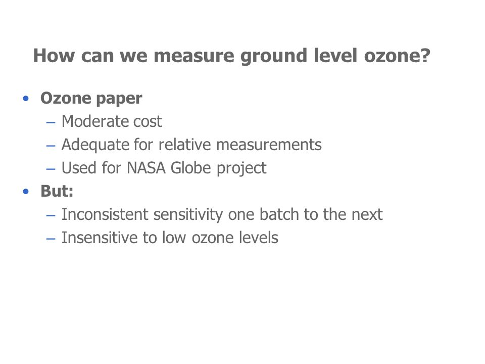 How can we measure ground level ozone? Ozone paper – Moderate cost – Adequate for relative measurements – Used for NASA Globe project But: – Inconsist