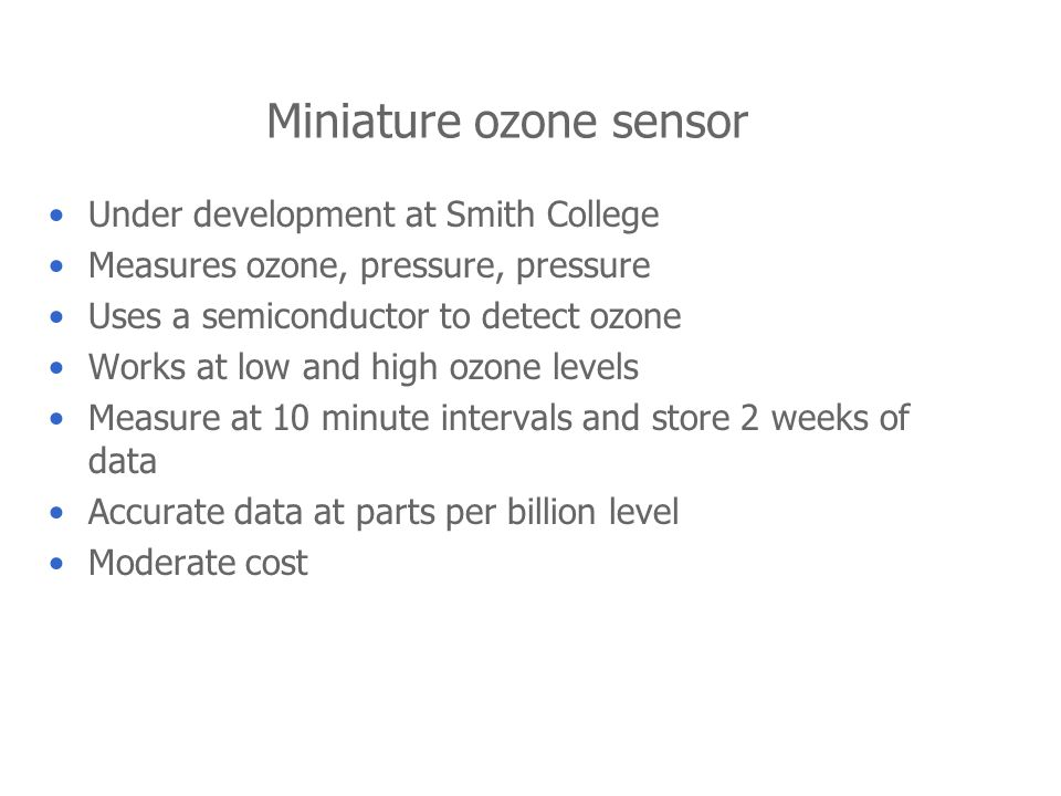Miniature ozone sensor Under development at Smith College Measures ozone, pressure, pressure Uses a semiconductor to detect ozone Works at low and hig