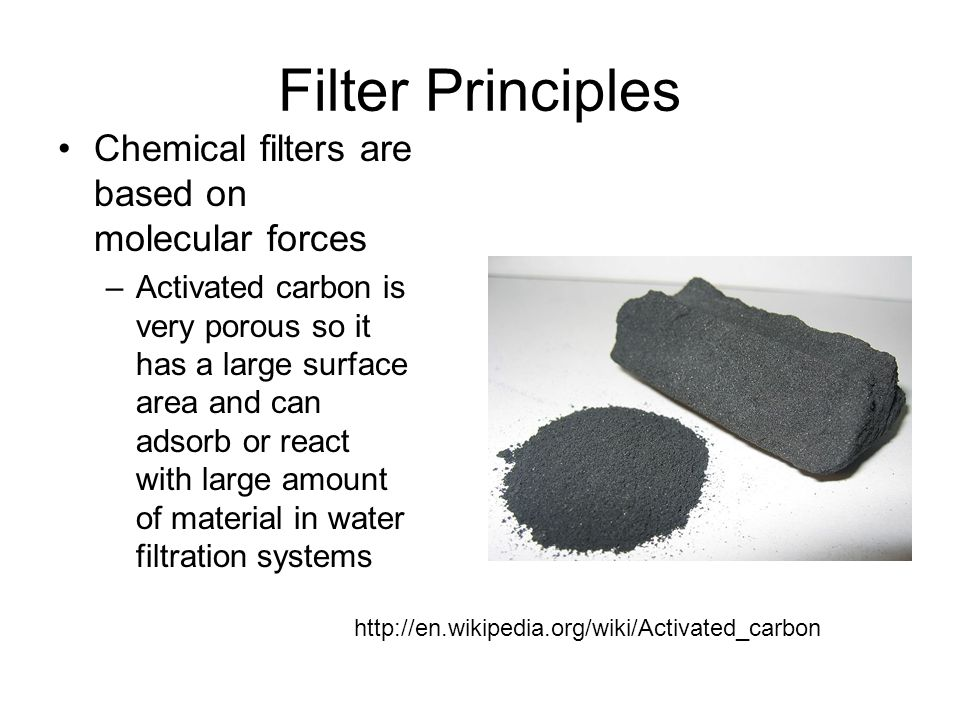 http://en.wikipedia.org/wiki/Activated_carbon Filter Principles Chemical filters are based on molecular forces –Activated carbon is very porous so it