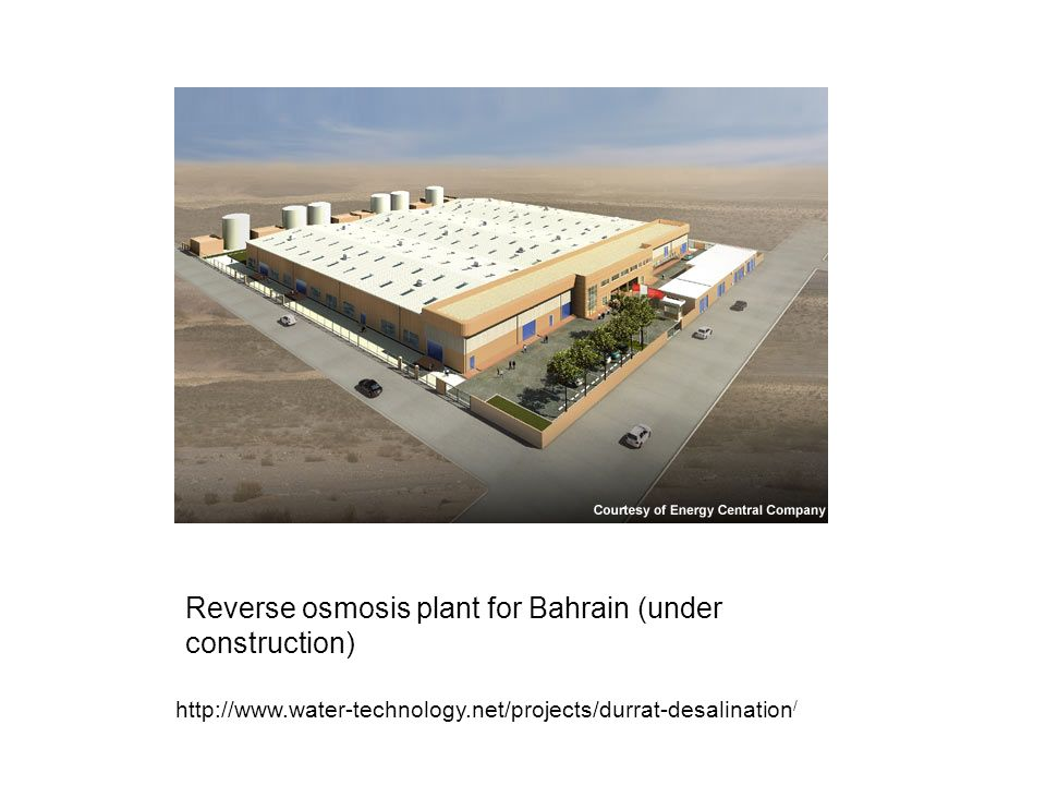 Reverse osmosis plant for Bahrain (under construction) http://www.water-technology.net/projects/durrat-desalination /