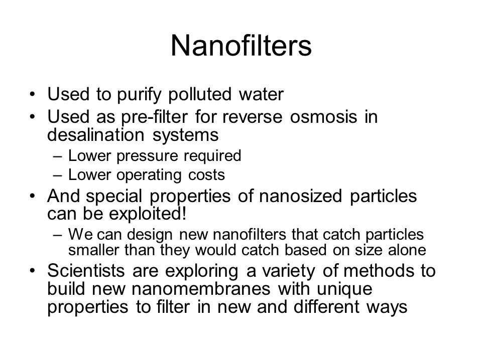 Nanofilters Used to purify polluted water Used as pre-filter for reverse osmosis in desalination systems –Lower pressure required –Lower operating cos