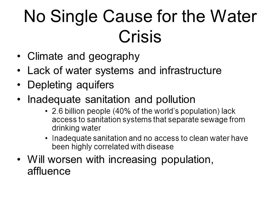 No Single Cause for the Water Crisis Climate and geography Lack of water systems and infrastructure Depleting aquifers Inadequate sanitation and pollu