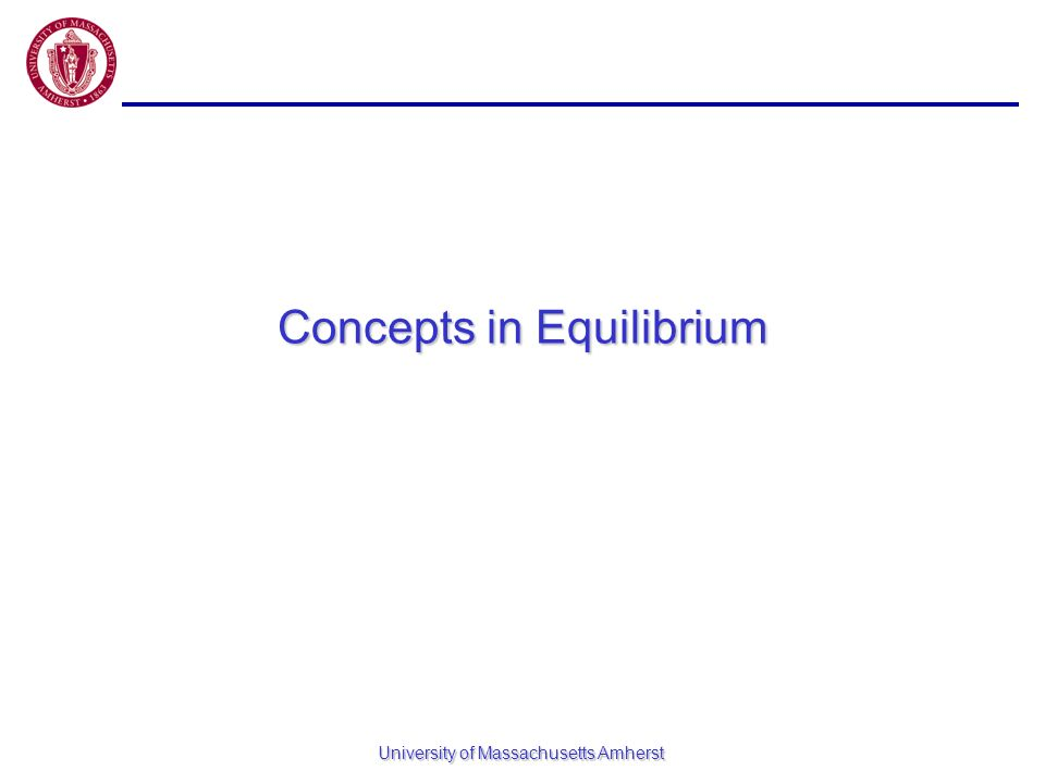 University of Massachusetts Amherst Concepts in Equilibrium