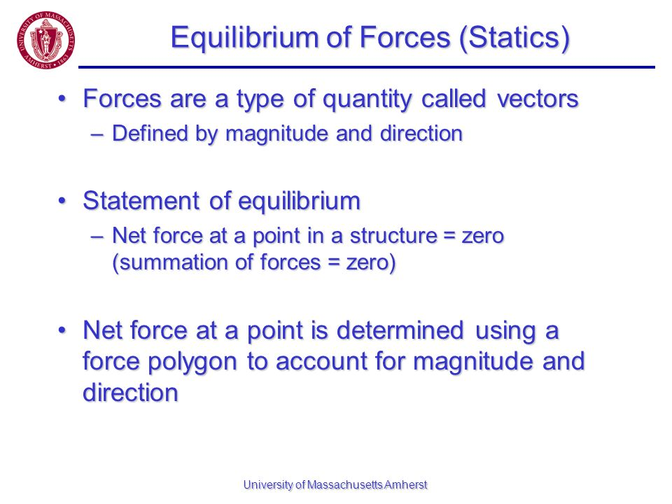University of Massachusetts Amherst Equilibrium of Forces (Statics) Forces are a type of quantity called vectorsForces are a type of quantity called v