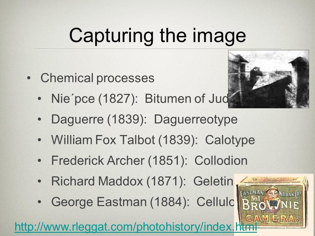 Capturing the image Chemical processes Nie´pce (1827): Bitumen of Judea Daguerre (1839): Daguerreotype William Fox Talbot (1839): Calotype Frederick A