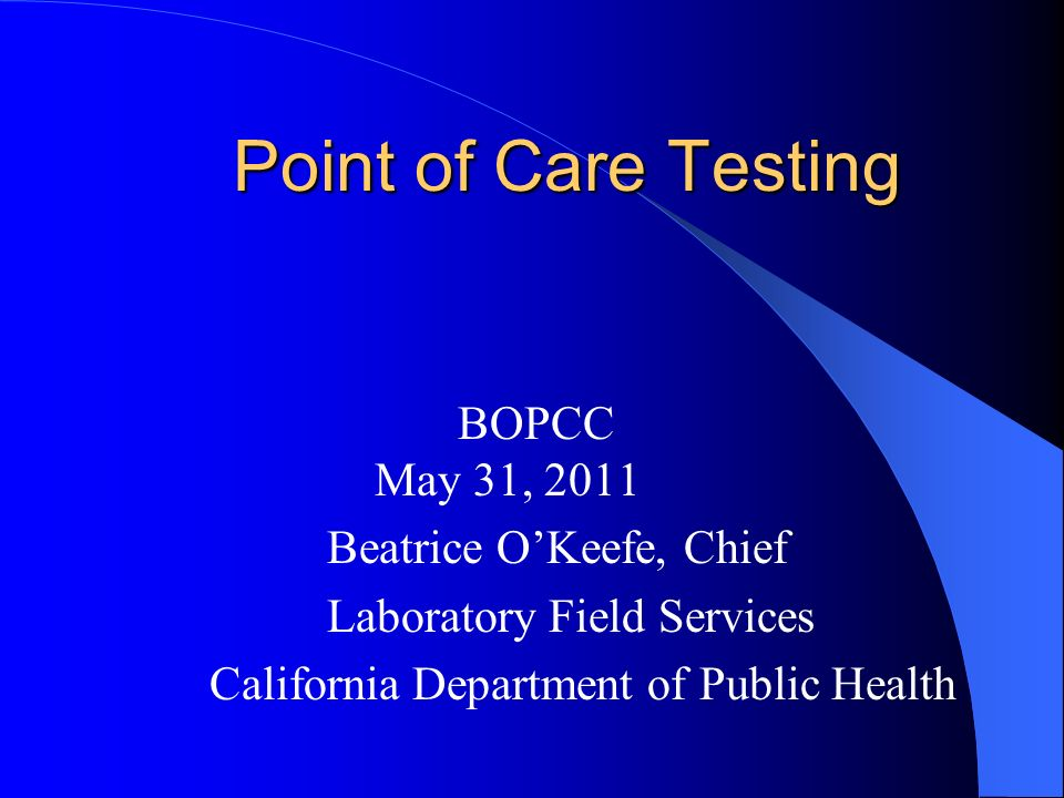 Point of Care Testing BOPCC May 31, 2011 Beatrice OKeefe, Chief Laboratory Field Services California Department of Public Health