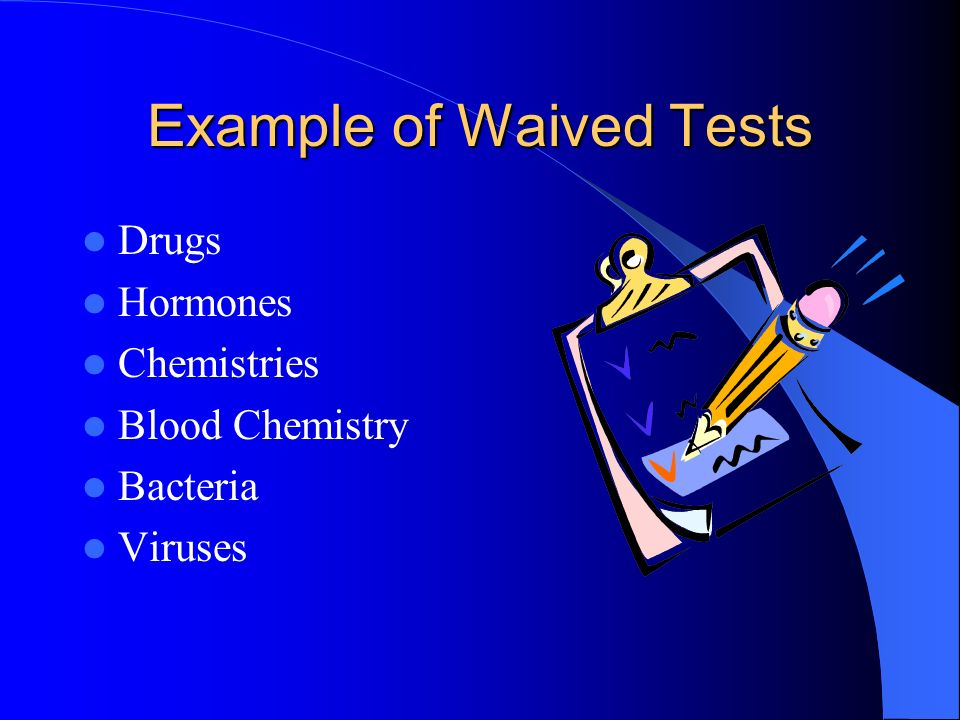 Example of Waived Tests Drugs Hormones Chemistries Blood Chemistry Bacteria Viruses