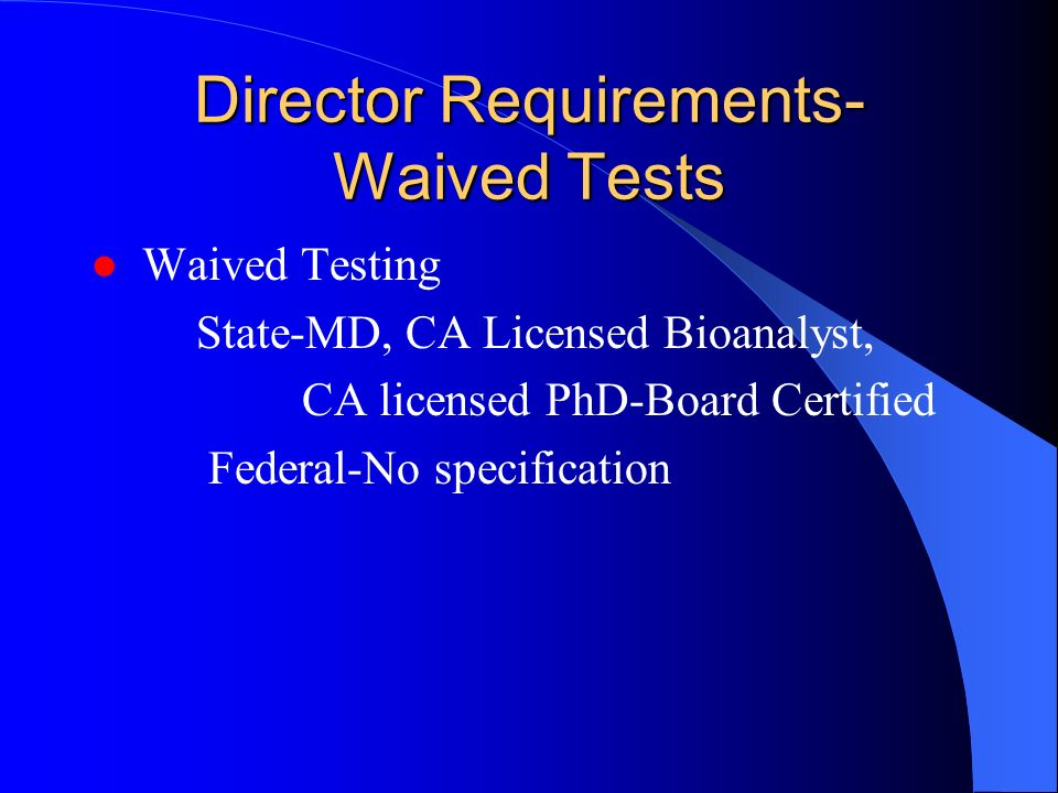 Director Requirements- Waived Tests Waived Testing State-MD, CA Licensed Bioanalyst, CA licensed PhD-Board Certified Federal-No specification