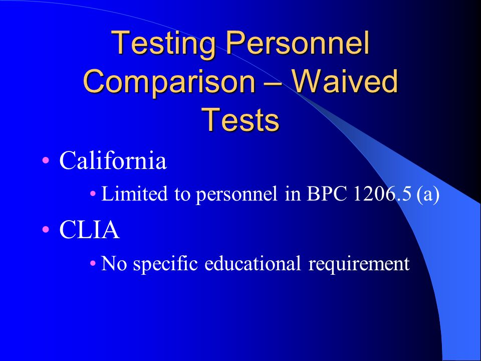 Testing Personnel Comparison – Waived Tests California Limited to personnel in BPC 1206.5 (a) CLIA No specific educational requirement