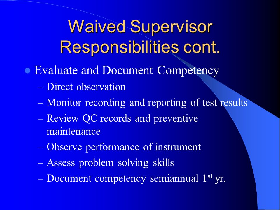 Waived Supervisor Responsibilities cont. Evaluate and Document Competency – Direct observation – Monitor recording and reporting of test results – Rev