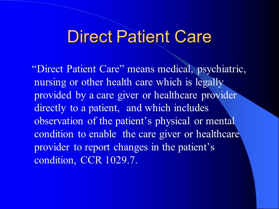 Direct Patient Care Direct Patient Care means medical, psychiatric, nursing or other health care which is legally provided by a care giver or healthca