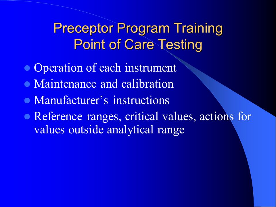 Preceptor Program Training Point of Care Testing Operation of each instrument Maintenance and calibration Manufacturers instructions Reference ranges, critical values, actions for values outside analytical range