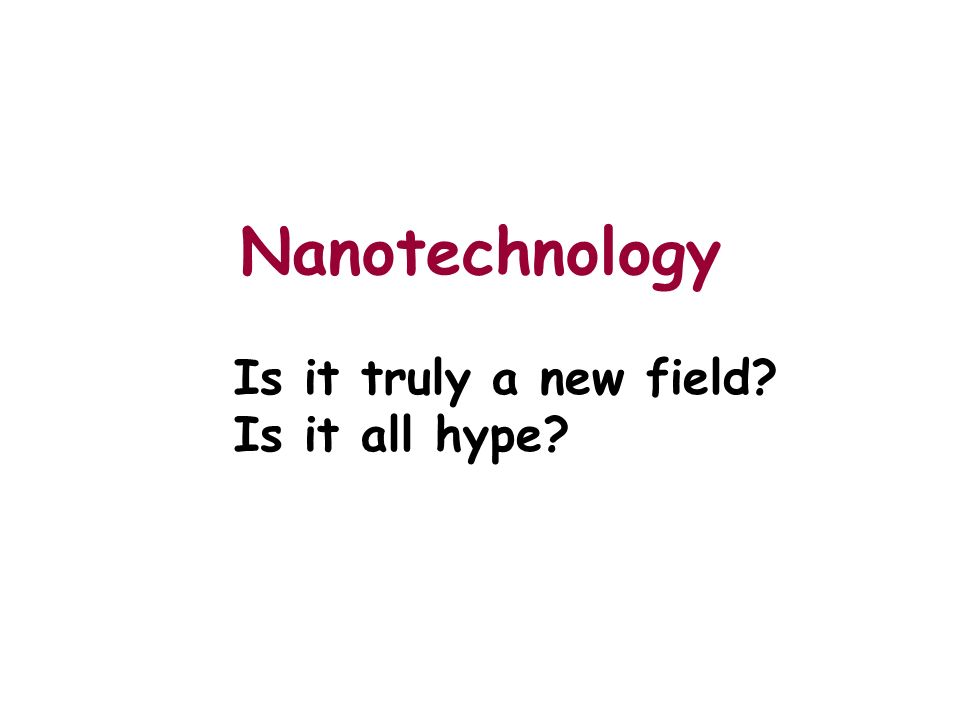 Nanotechnology Is it truly a new field? Is it all hype?