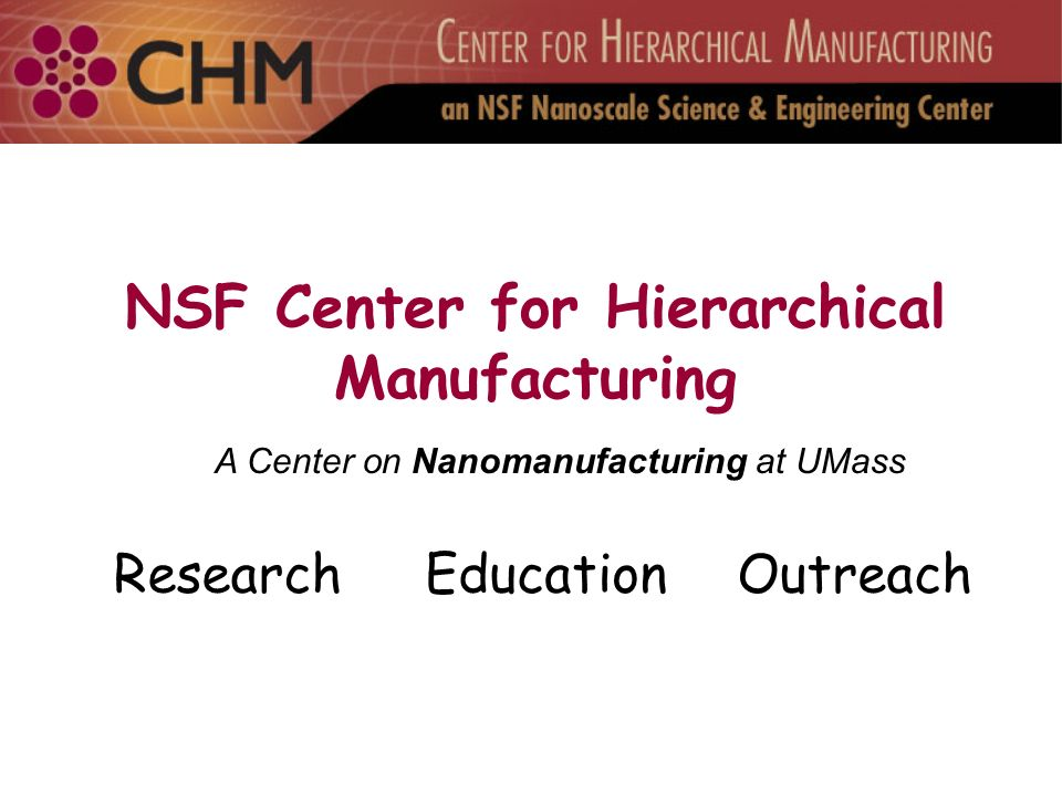 NSF Center for Hierarchical Manufacturing ResearchEducationOutreach A Center on Nanomanufacturing at UMass