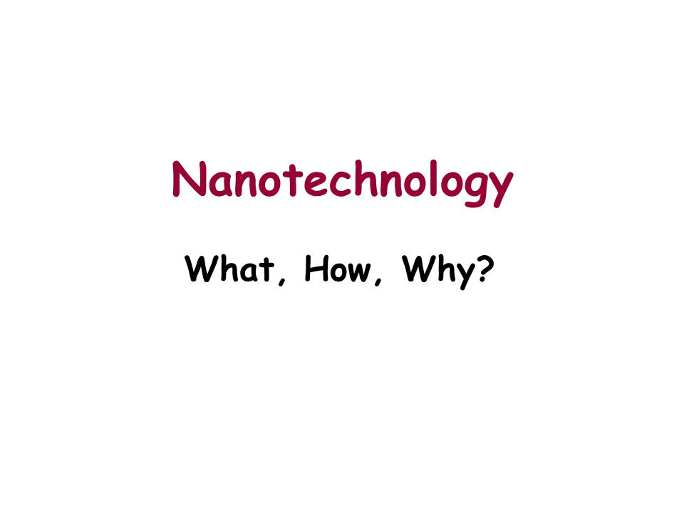 Nanotechnology What, How, Why?