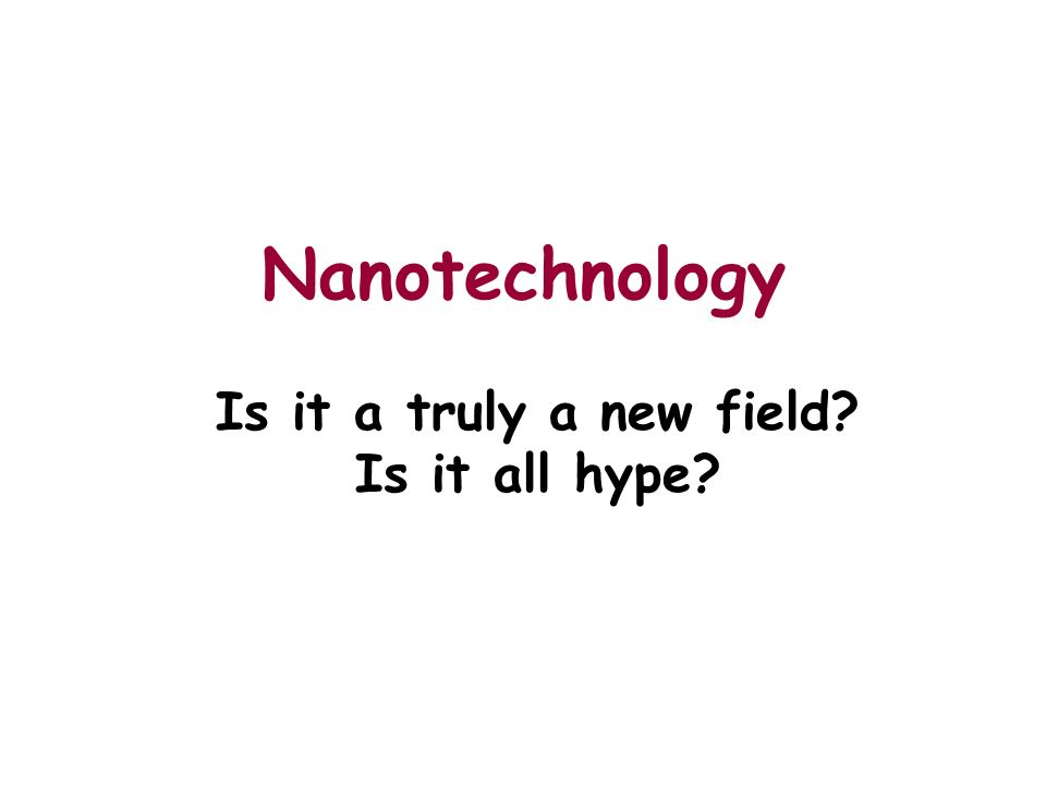Nanotechnology Is it a truly a new field? Is it all hype?