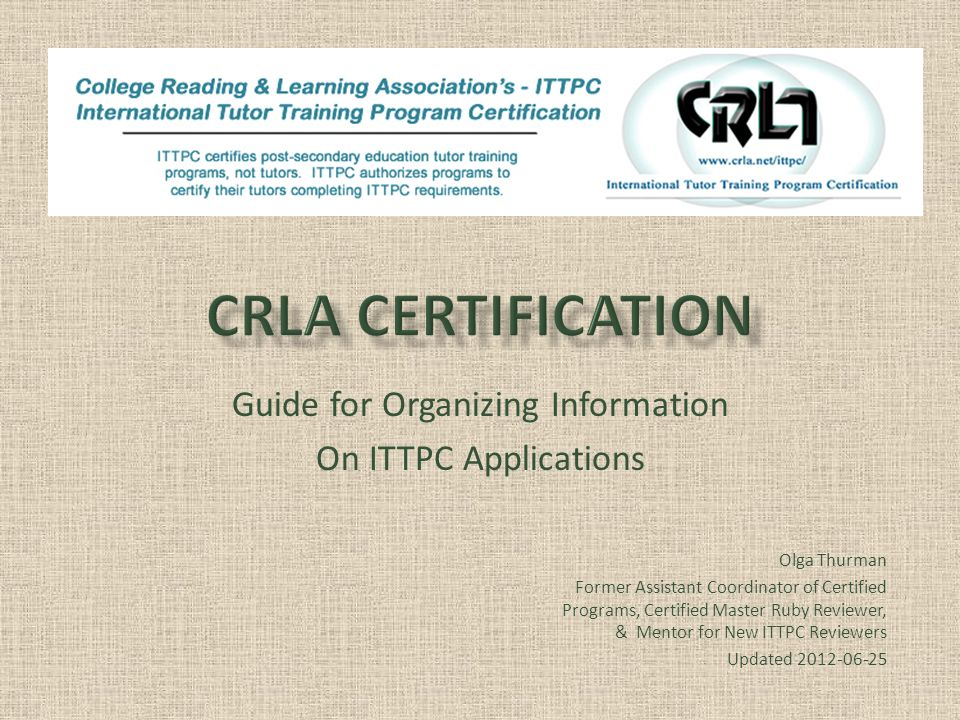 Guide for Organizing Information On ITTPC Applications Olga Thurman Assistant Coordinator of Certified Programs Olga Thurman Former Assistant Coordinator of Certified Programs, Certified Master Ruby Reviewer, & Mentor for New ITTPC Reviewers Updated 2012-06-25