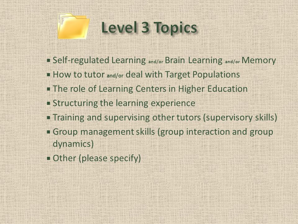 Self-regulated Learning and/or Brain Learning and/or Memory How to tutor and/or deal with Target Populations The role of Learning Centers in Higher Education Structuring the learning experience Training and supervising other tutors (supervisory skills) Group management skills (group interaction and group dynamics) Other (please specify)