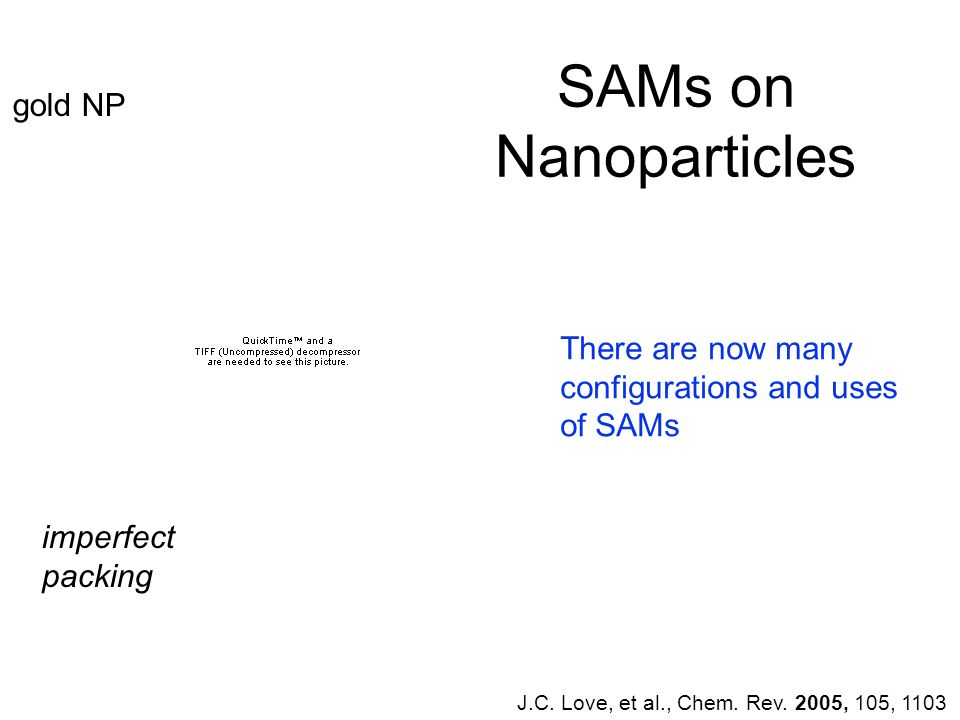 SAMs on Nanoparticles J.C. Love, et al., Chem. Rev. 2005, 105, 1103 gold NP There are now many configurations and uses of SAMs imperfect packing