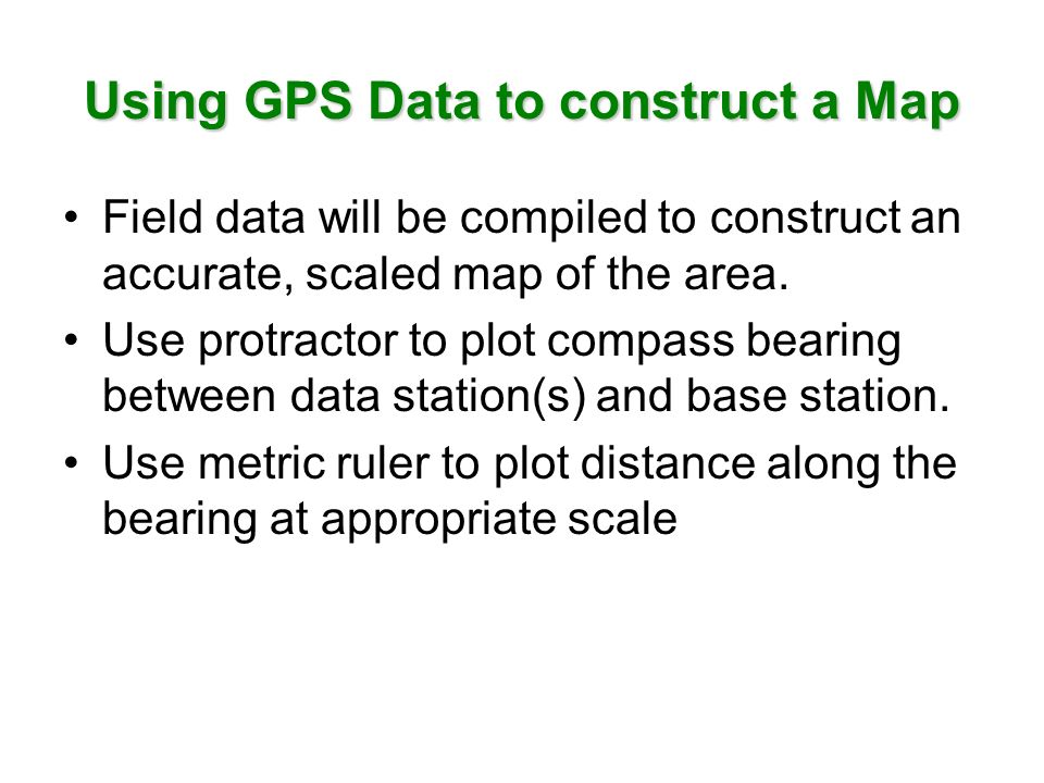 Using GPS Data to construct a Map Field data will be compiled to construct an accurate, scaled map of the area. Use protractor to plot compass bearing