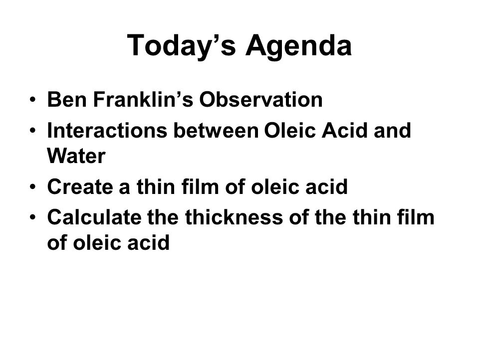 Todays Agenda Ben Franklins ObservationBen Franklins Observation Interactions between Oleic Acid and WaterInteractions between Oleic Acid and Water Create a thin film of oleic acidCreate a thin film of oleic acid Calculate the thickness of the thin film of oleic acidCalculate the thickness of the thin film of oleic acid