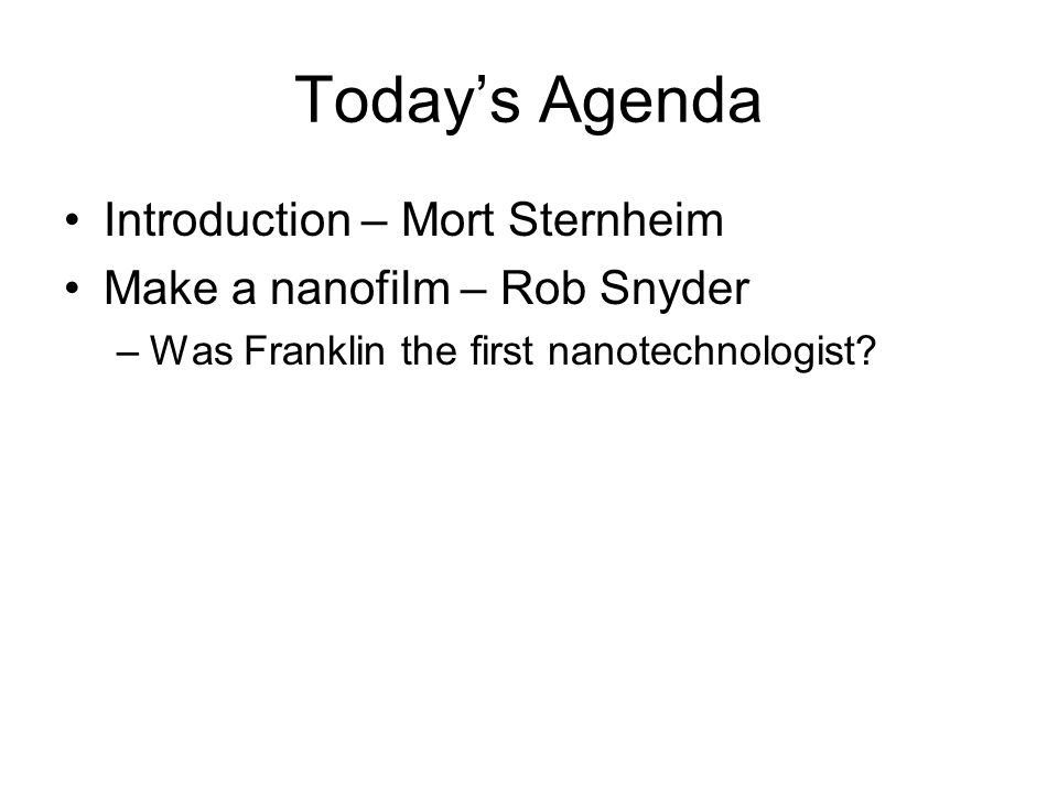 Todays Agenda Introduction – Mort Sternheim Make a nanofilm – Rob Snyder –Was Franklin the first nanotechnologist