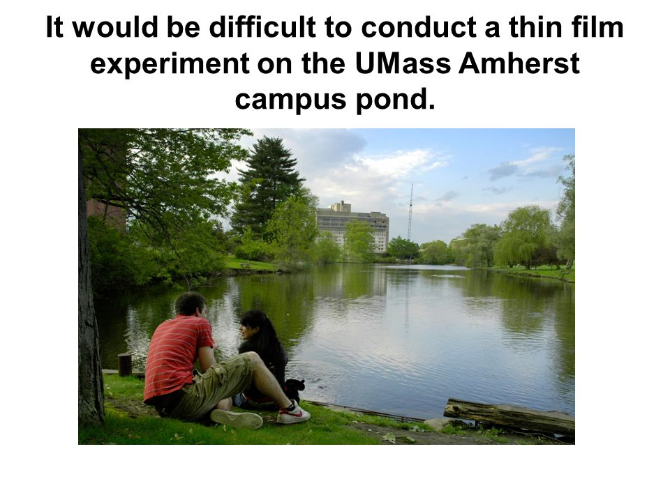 It would be difficult to conduct a thin film experiment on the UMass Amherst campus pond.