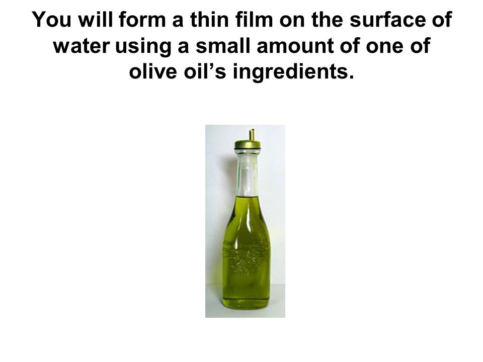 You will form a thin film on the surface of water using a small amount of one of olive oils ingredients.