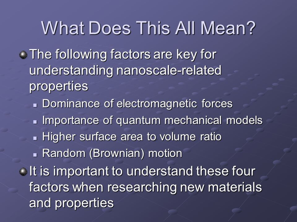 What Does This All Mean? The following factors are key for understanding nanoscale-related properties Dominance of electromagnetic forces Dominance of