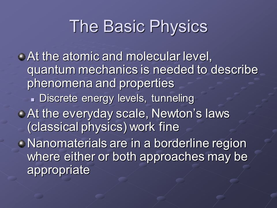The Basic Physics At the atomic and molecular level, quantum mechanics is needed to describe phenomena and properties Discrete energy levels, tunnelin